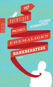 Tilman Rammstedt, Die Abenteuer meines ehemaligen Bankberaters rororo, 160 S., April 2014